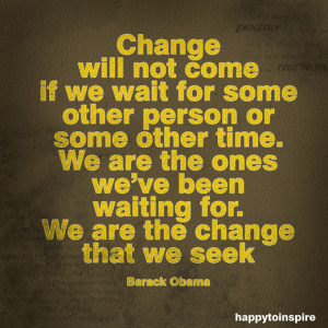 change will not come if we wait for some other person or some other ...