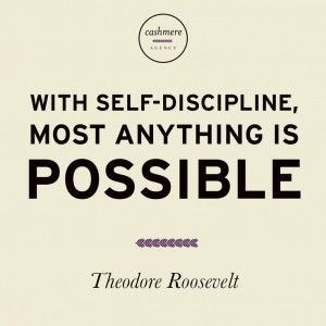 ... With Self Discipline Most Anything Is Possible Theodore Roosevelt