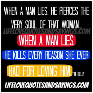 man lies, he pierces the very soul of that woman...When a man lies ...