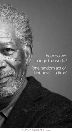Change Quotes Kindness Quotes Random Quotes Morgan Freeman Quotes