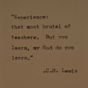 Experience: that most brutal of teachers. But you learn, my God do you ...