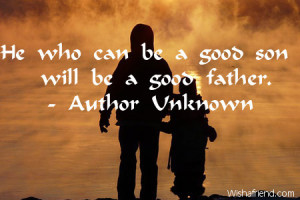 He who can be a good son will be a good father.