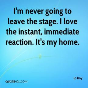 ... stage. I love the instant, immediate reaction. It's my home. - Jo Koy