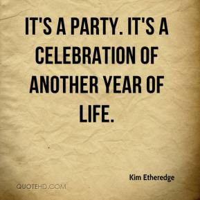 ... Etheredge - It's a party. It's a celebration of another year of life