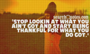 ... at what you ain't got and start being thankful for what you do got