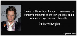There's no life without humour. It can make the wonderful moments of ...