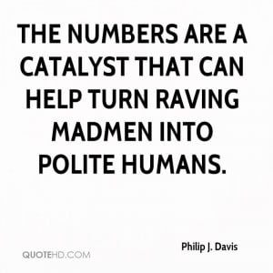 The numbers are a catalyst that can help turn raving madmen into ...