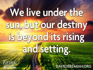 ... , but our destiny is beyond its rising and setting.