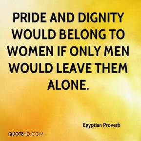 Pride and dignity would belong to women if only men would leave them ...