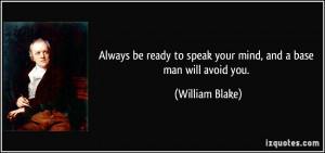 Always be ready to speak your mind, and a base man will avoid you ...