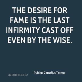 Publius Cornelius Tacitus - The desire for fame is the last infirmity ...