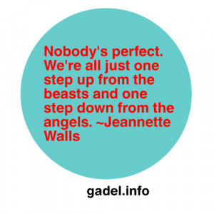 Nobody's perfect. We're all just one step up from the beasts and ...