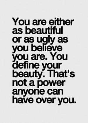 either as beautiful or as ugly as you believe you are. You define your ...