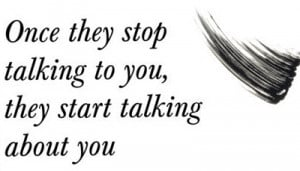 when-they-stop-talking-to-you-they-start-talking-about-you.jpg