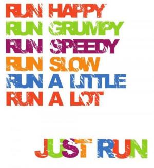 ... run grumpy. run speedy. run slow. run a little. run a lot. just run