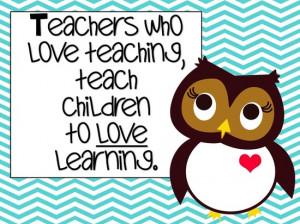 Teacher who love teaching, teach children to love learning.