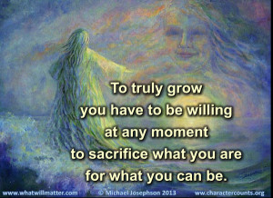 QUOTE: To truly grow you have to be willing at any moment to sacrifice ...