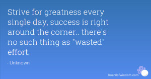 Strive for greatness every single day, success is right around the ...