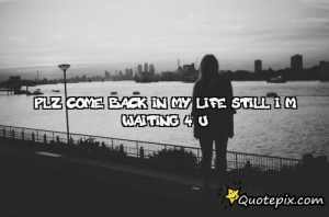 Plz Come Back In My Life Still I M Waiting 4 U.