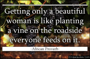 ... woman is like planting a vine on the roadside everyone feeds on it