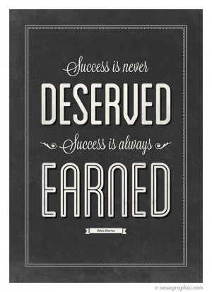Success is never deserved. Success is always Earned.
