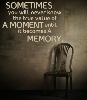 ... will never know the true value of a moment until it becomes a memory