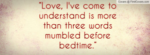 Love, I've come to understand is more than three words mumbled before ...