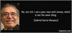 No, not rich. I am a poor man with money, which is not the same thing ...