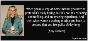 you're a stay-at-home mother you have to pretend it's really boring ...