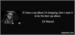 If I have a rap album I'm dropping, then I want it to be the best rap ...