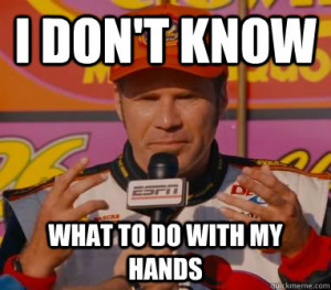 Ricky Bobby - i dont know what to do with my hands