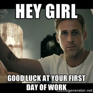 ryan gosling hey girl - Hey girl good luck at your first day of work