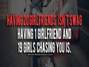 Having 20 girlfriends isn't swag having 1 girlfriend and 19 girls ...