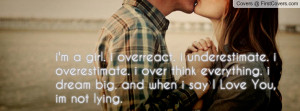 girl. i overreact. i underestimate. i overestimate. i over think ...