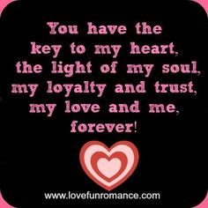 You have the key to my heart, the light of my soul, my loyalty and ...