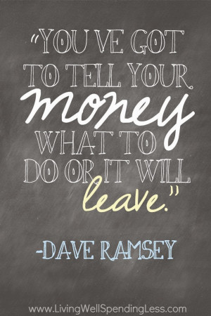 ... 've got to tell your money what to do or it will leave - Dave Ramsey