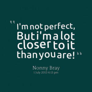 ... perfect but im a lot closer to it than you are Im Not Perfect Quotes
