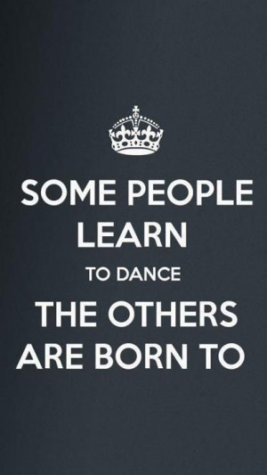 Some People Learn To Dance The Others Are Born To