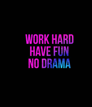 Quotes About Drama Work hard have fun no drama