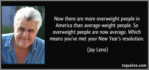 overweight people in America than average-weight people. So overweight ...