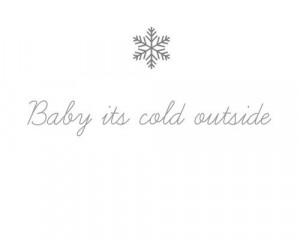 it's cold outside..