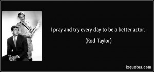 pray and try every day to be a better actor. - Rod Taylor