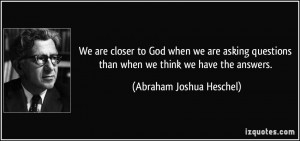 We are closer to God when we are asking questions than when we think ...