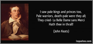 ... They cried- La Belle Dame sans Merci Hath thee in thrall! - John Keats