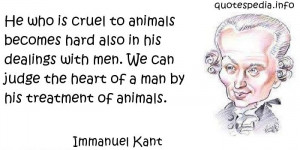 He who is cruel to animals becomes hard also in his dealings with men ...