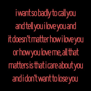 want so badly to call you and tell you i love you and it doesn't ...