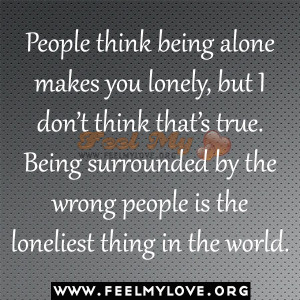 People think being alone makes you lonely, but I don't think that ...