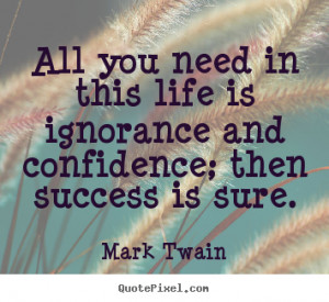 Quotes about life - All you need in this life is ignorance and ...