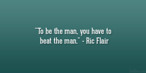 "To be the man, you have to beat the man."" – Ric Flair"