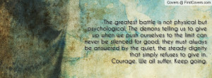 The greatest battle is not physical but psychological. The demons ...